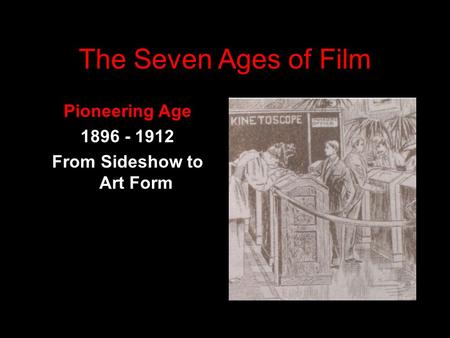 The <strong>Seven</strong> <strong>Ages</strong> <strong>of</strong> Film Pioneering <strong>Age</strong> 1896 - 1912 From Sideshow to Art Form.