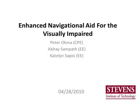 Enhanced Navigational Aid For the Visually Impaired Peter Okma (CPE) Abhay Sampath (EE) Katelyn Sapio (EE) 04/28/2010.
