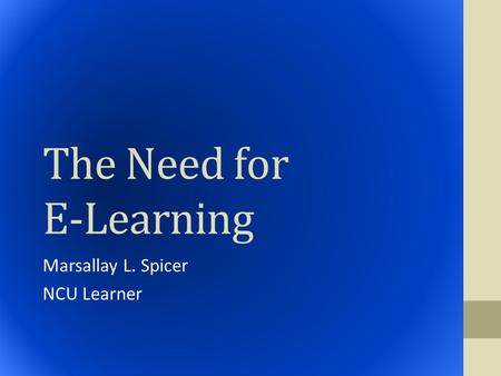 The Need for E-Learning Marsallay L. Spicer NCU Learner.