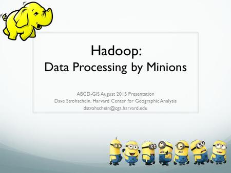 Hadoop: Data Processing by Minions ABCD-GIS August 2015 Presentation Dave Strohschein, Harvard Center for Geographic Analysis