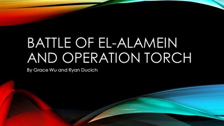 BATTLE OF EL-ALAMEIN AND OPERATION TORCH By Grace Wu and Ryan Ducich.