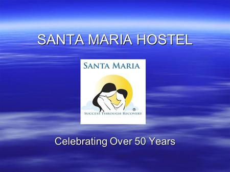 SANTA MARIA HOSTEL Celebrating Over 50 Years. Our Mission: To empower women and their children to live alcohol and drug free.