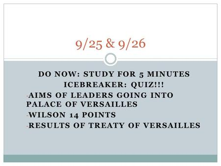 DO NOW: STUDY FOR 5 MINUTES ICEBREAKER: QUIZ!!! - AIMS OF LEADERS GOING INTO PALACE OF VERSAILLES - WILSON 14 POINTS - RESULTS OF TREATY OF VERSAILLES.