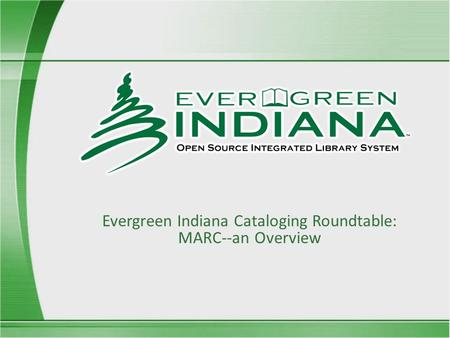 Evergreen Indiana Cataloging Roundtable: MARC--an Overview.