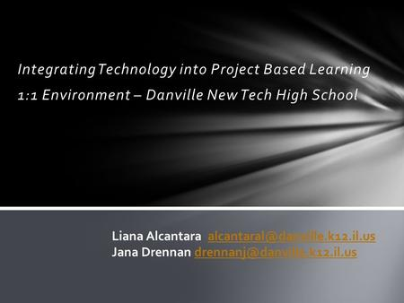 Integrating Technology into Project Based Learning 1:1 Environment – Danville New Tech High School Liana Alcantara