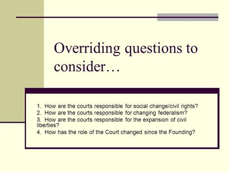 Overriding questions to consider… 1. How are the courts responsible for social change/civil rights? 2. How are the courts responsible for changing federalism?