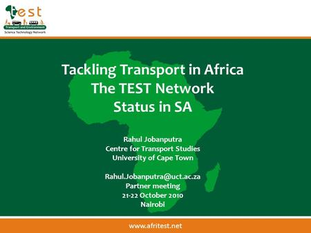 Tackling Transport in Africa The TEST Network Status in SA Rahul Jobanputra Centre for Transport Studies University of Cape Town