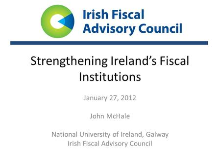 Strengthening Ireland's Fiscal Institutions January 27, 2012 John McHale National University of Ireland, Galway Irish Fiscal Advisory Council.