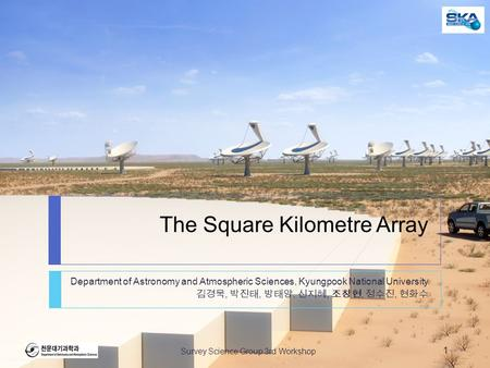 The Square Kilometre Array Department of Astronomy and Atmospheric Sciences, Kyungpook National University 김경묵, 박진태, 방태양, 신지혜, 조창현, 정수진, 현화수 Survey Science.