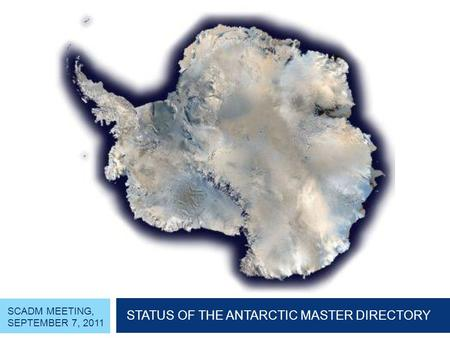 SCADM MEETING, SEPTEMBER 7, 2011 STATUS OF THE ANTARCTIC MASTER DIRECTORY.