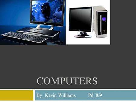 COMPUTERS By: Kevin Williams Pd. 8/9. Introduction  Computers are programmable machines that are able to receive data and then are able to manipulate.
