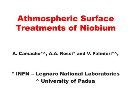 Athmospheric Surface Treatments of Niobium A. Camacho*^, A.A. Rossi* and V. Palmieri*^, * INFN – Legnaro National Laboratories ^ University of Padua.