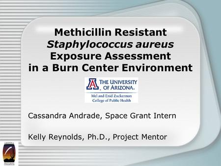 Methicillin Resistant Staphylococcus aureus Exposure Assessment in a Burn Center Environment Cassandra Andrade, Space Grant Intern Kelly Reynolds, Ph.D.,