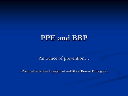 PPE and BBP An ounce of prevention… (Personal Protective Equipment and Blood Bourne Pathogens)