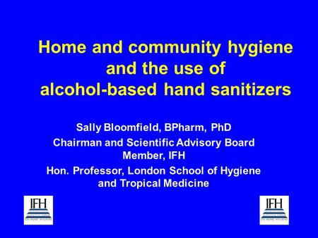 Home and community hygiene and the use of alcohol-based hand sanitizers Sally Bloomfield, BPharm, PhD Chairman and Scientific Advisory Board Member, IFH.