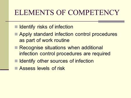 ELEMENTS OF COMPETENCY Identify risks of infection Apply standard infection control procedures as part of work routine Recognise situations when additional.