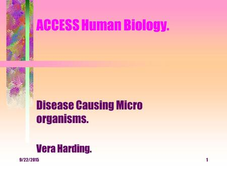 9/22/20151 ACCESS Human Biology. Disease Causing Micro organisms. Vera Harding.