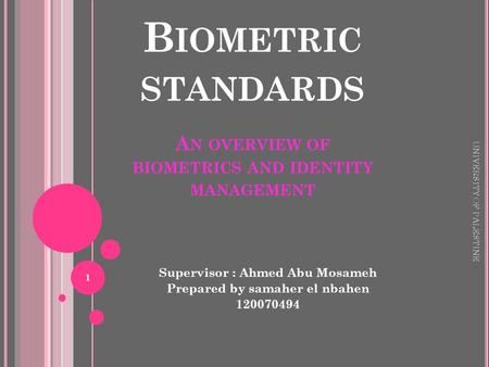 B IOMETRIC STANDARDS A N OVERVIEW OF BIOMETRICS AND IDENTITY MANAGEMENT Supervisor : Ahmed Abu Mosameh Prepared by samaher el nbahen 120070494 UNIVERSITY.