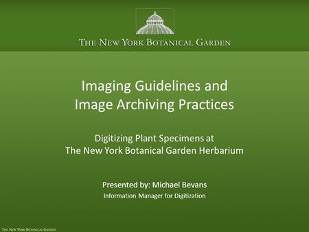 Imaging Guidelines and Image Archiving Practices Digitizing Plant Specimens at The New York Botanical Garden Herbarium Presented by: Michael Bevans Information.