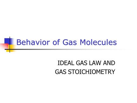 Behavior of Gas Molecules IDEAL GAS LAW AND GAS STOICHIOMETRY.