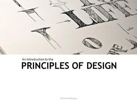 PRINCIPLES OF DESIGN © Patrick Morgan An Introduction to the.