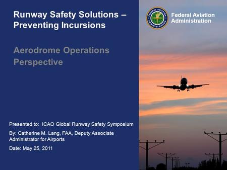 Presented to: ICAO Global Runway Safety Symposium By: Catherine M. Lang, FAA, Deputy Associate Administrator for Airports Date: May 25, 2011 Federal Aviation.
