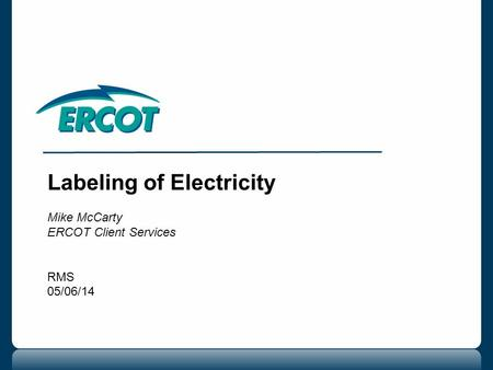 Labeling of Electricity Mike McCarty ERCOT Client Services RMS 05/06/14.