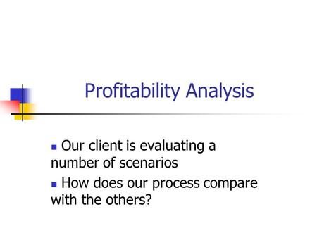 Profitability Analysis Our client is evaluating a number of scenarios How does our process compare with the others?