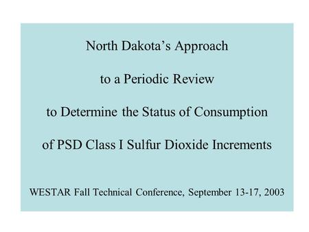 North Dakota's Approach to a Periodic Review to Determine the Status of Consumption of PSD Class I Sulfur Dioxide Increments WESTAR Fall Technical Conference,
