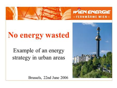 No energy wasted Example of an energy strategy in urban areas Brussels, 22nd June 2006.