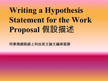 Writing a Hypothesis Statement for the Work Proposal 假設描述 柯泰德網路線上科技英文論文編修服務.