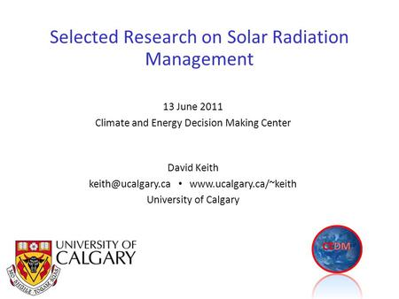 Selected Research on Solar Radiation Management David Keith  University of Calgary 13 June 2011 Climate and Energy.