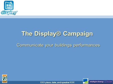 XXX place, date, and speaker XXX The Display® Campaign Communicate your buildings performances.