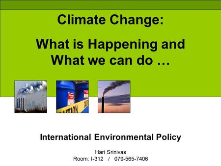 Climate Change: What is Happening and What we can do … International Environmental Policy Hari Srinivas Room: I-312 / 079-565-7406.