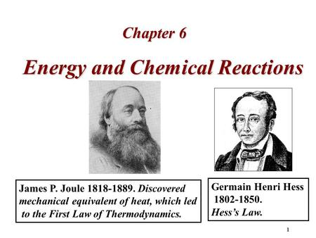 1 Energy and Chemical Reactions Chapter 6 James P. Joule 1818-1889. Discovered mechanical equivalent of heat, which led to the First Law of Thermodynamics.