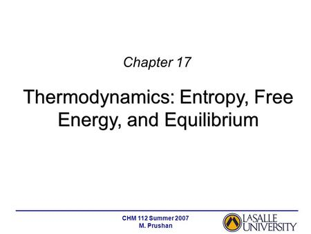 CHM 112 Summer 2007 M. Prushan Chapter 17 Thermodynamics: Entropy, Free Energy, and Equilibrium.
