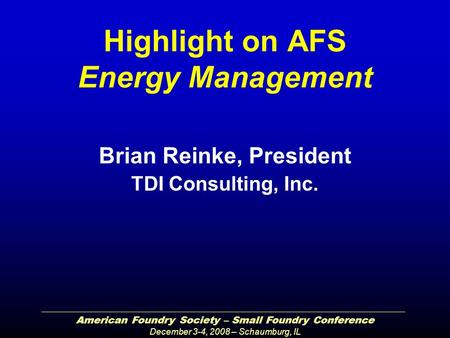 American Foundry Society – Small Foundry Conference December 3-4, 2008 – Schaumburg, IL Highlight on AFS Energy Management Brian Reinke, President TDI.