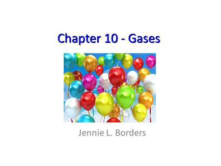 Chapter 10 - Gases Jennie L. Borders. Section 10.1 – Characteristics of Gases Air is a complex mixture of several substances, primarily N 2 (78%) and.