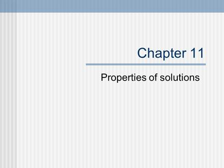 Chapter 11 Properties of solutions. Solutions A solution is a homogenous mixture. The solvent does the dissolving. The solute is dissolved by the solvent.