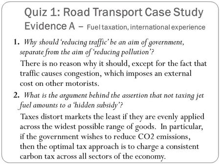 Quiz 1: Road Transport Case Study Evidence A – Fuel taxation, international experience 1. Why should 'reducing traffic' be an aim of government, separate.