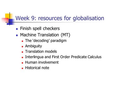 Week 9: resources for globalisation Finish spell checkers Machine Translation (MT) The 'decoding' paradigm Ambiguity Translation models Interlingua and.