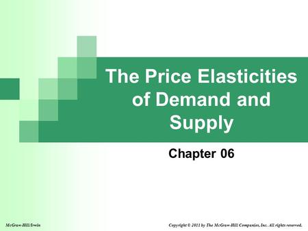 The Price Elasticities of Demand and Supply Chapter 06 Copyright © 2011 by The McGraw-Hill Companies, Inc. All rights reserved.McGraw-Hill/Irwin.
