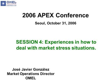 2006 APEX Conference Seoul, October 31, 2006 SESSION 4: Experiences in how to deal with market stress situations. José Javier González Market Operations.