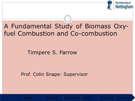 ReviewObjectivesExperimentalResultsConclusionFuture work A Fundamental Study of Biomass Oxy- fuel Combustion and Co-combustion Timipere S. Farrow Prof.