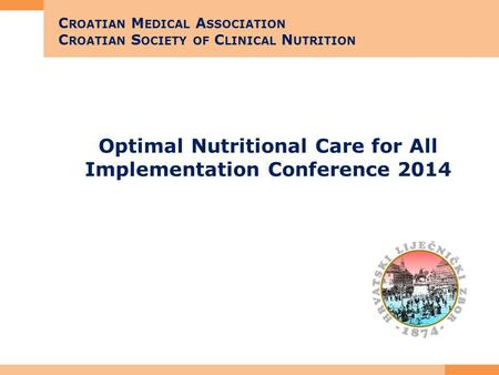 Optimal Nutritional Care for All Implementation Conference 2014 C ROATIAN M EDICAL A SSOCIATION C ROATIAN S OCIETY OF C LINICAL N UTRITION.