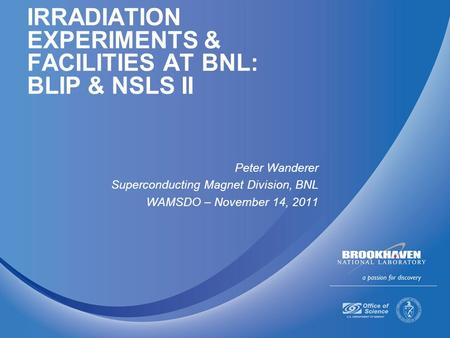 IRRADIATION EXPERIMENTS & FACILITIES AT BNL: BLIP & NSLS II Peter Wanderer Superconducting Magnet Division, BNL WAMSDO – November 14, 2011.