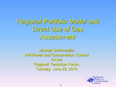 1 Regional Portfolio Model and Direct Use of Gas Assessment Michael Schilmoeller NW Power and Conservation Council for the Regional Technical Forum Tuesday,