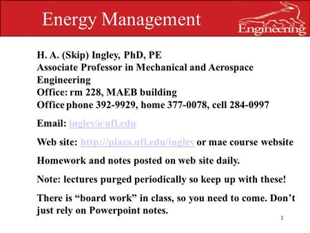 UNIVERSITY OF FLORIDA 1 Energy Management H. A. (Skip) Ingley, PhD, PE Associate Professor in Mechanical and Aerospace Engineering Office: rm 228, MAEB.