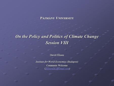 P ÁZMÁNY U NIVERSITY On the Policy and Politics of Climate Change Session VIII David Ellison Institute for World Economics (Budapest) Comments Welcome.