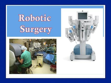 Background Surgical Technology that uses a computer-assisted electromechanical device Human operated Started in 1987 with Laparoscopic Robodoc=1 st approved.
